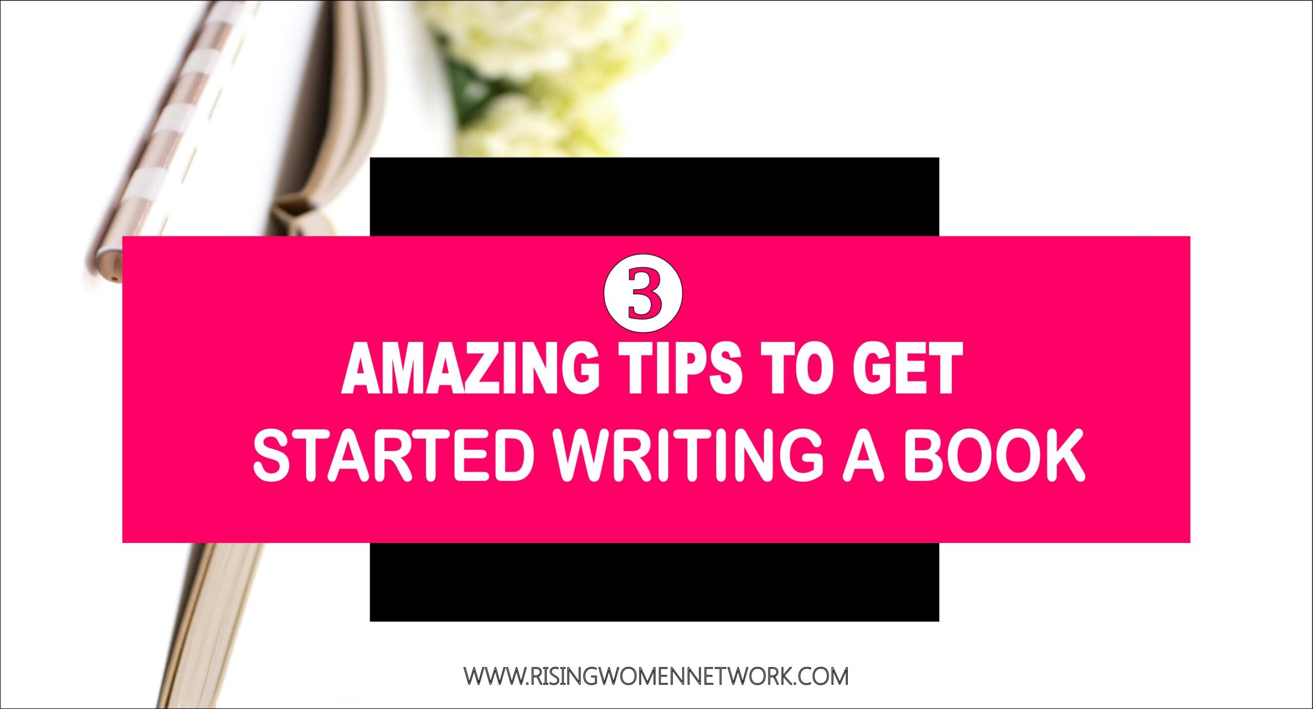 3 AMAZING TIPS TO GET STARTED WRITING A BOOK