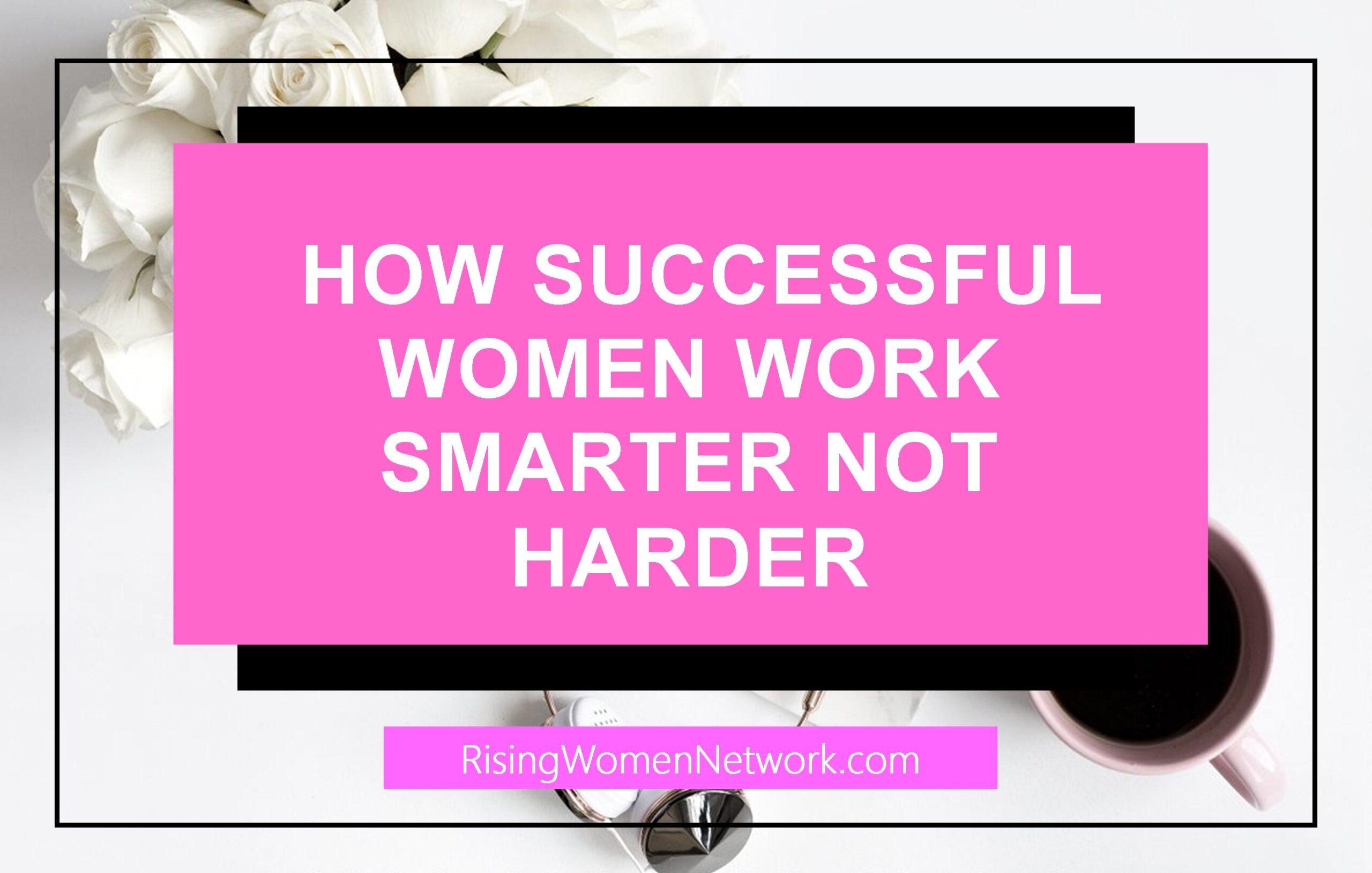 How Successful Women Work Smarter Not Harder