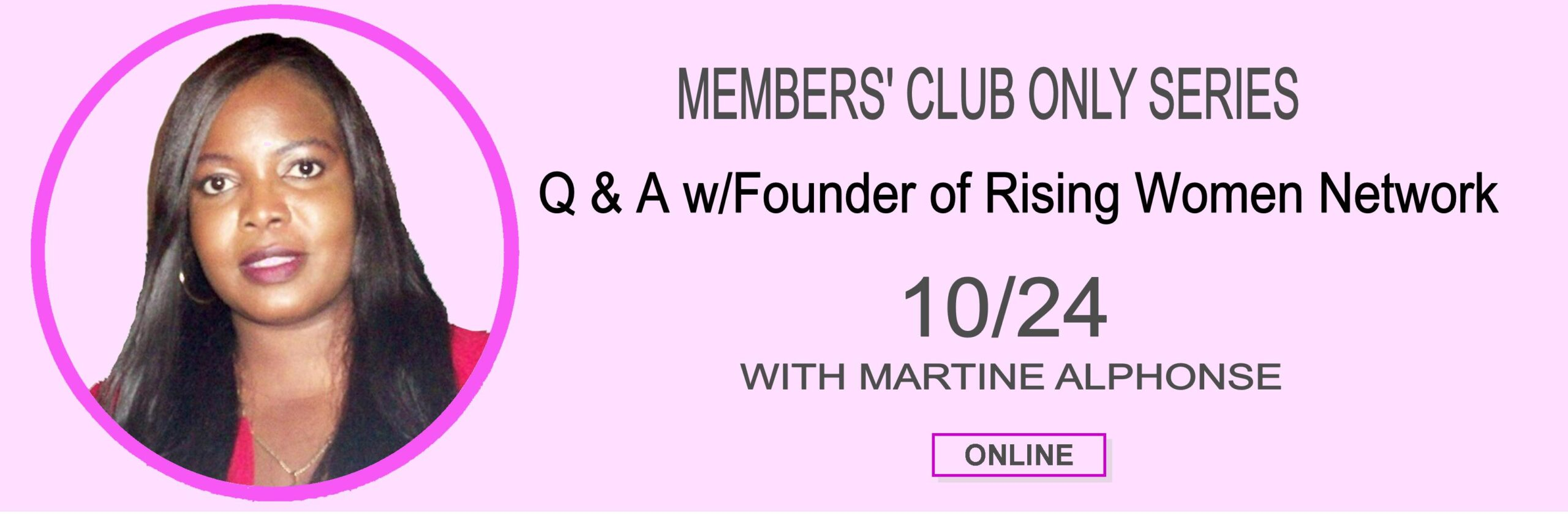 Join Founder of Rising Women Network, Martine Alphonse for our October Members' Club Only Q & A Series. Bring your questions, ask for advice or suggestions.